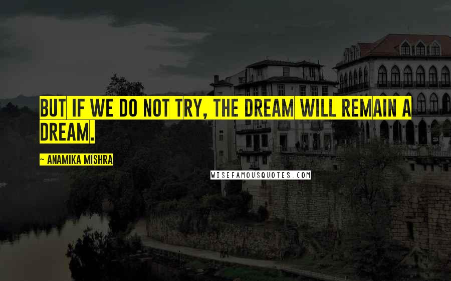 Anamika Mishra quotes: But if we do not try, the dream will remain a dream.