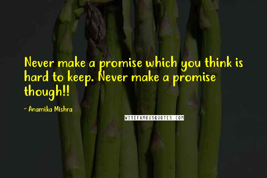 Anamika Mishra quotes: Never make a promise which you think is hard to keep. Never make a promise though!!
