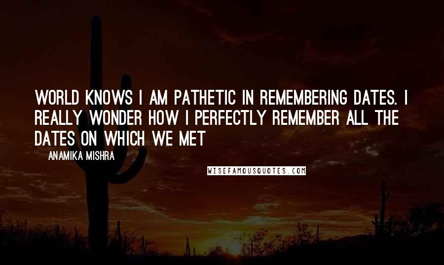 Anamika Mishra quotes: World knows I am pathetic in remembering dates. I really wonder how I perfectly remember all the dates on which we met
