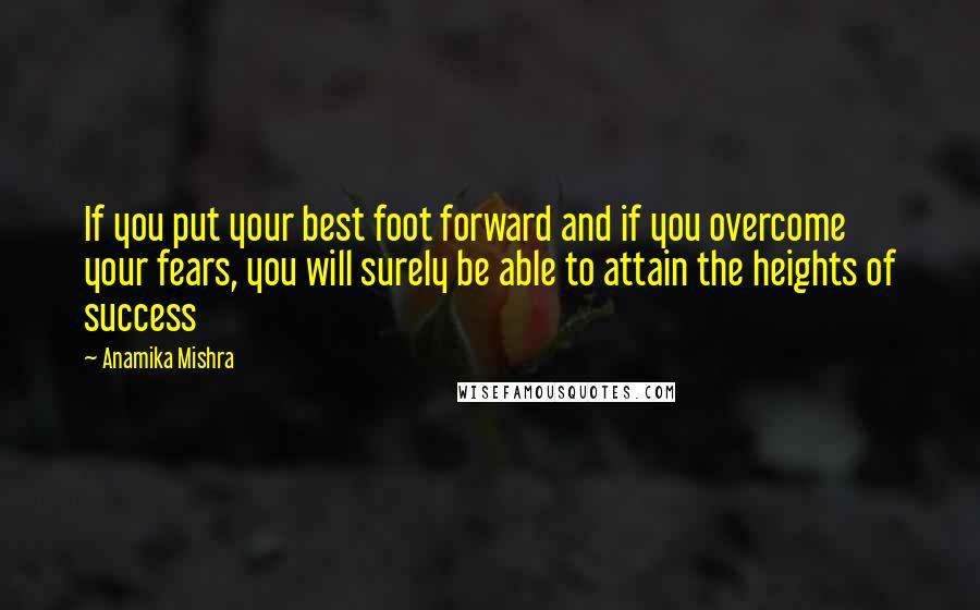 Anamika Mishra quotes: If you put your best foot forward and if you overcome your fears, you will surely be able to attain the heights of success