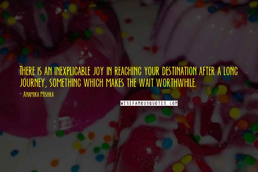 Anamika Mishra quotes: There is an inexplicable joy in reaching your destination after a long journey, something which makes the wait worthwhile.