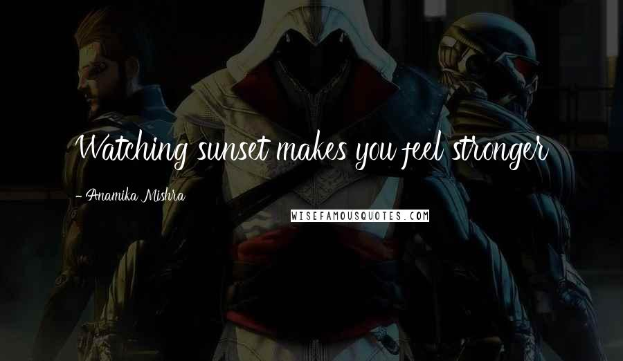 Anamika Mishra quotes: Watching sunset makes you feel stronger