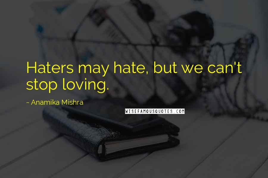 Anamika Mishra quotes: Haters may hate, but we can't stop loving.
