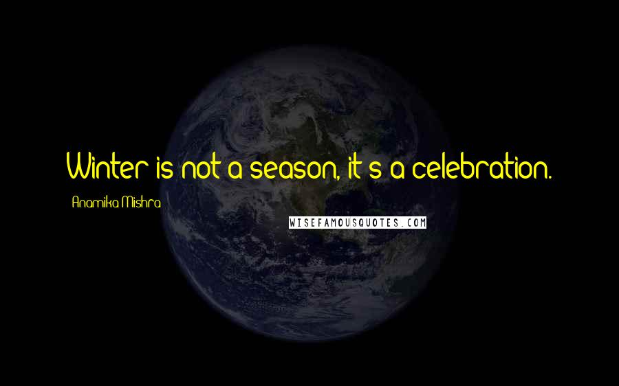 Anamika Mishra quotes: Winter is not a season, it's a celebration.
