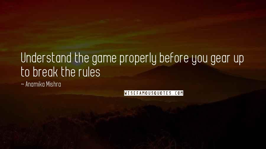 Anamika Mishra quotes: Understand the game properly before you gear up to break the rules