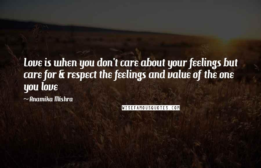 Anamika Mishra quotes: Love is when you don't care about your feelings but care for & respect the feelings and value of the one you love