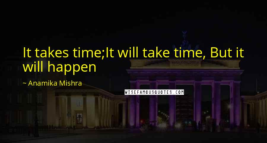 Anamika Mishra quotes: It takes time;It will take time, But it will happen