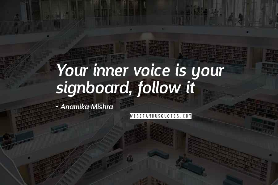 Anamika Mishra quotes: Your inner voice is your signboard, follow it