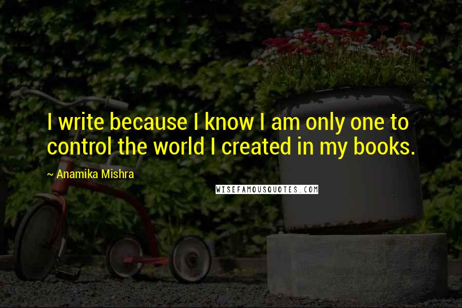 Anamika Mishra quotes: I write because I know I am only one to control the world I created in my books.