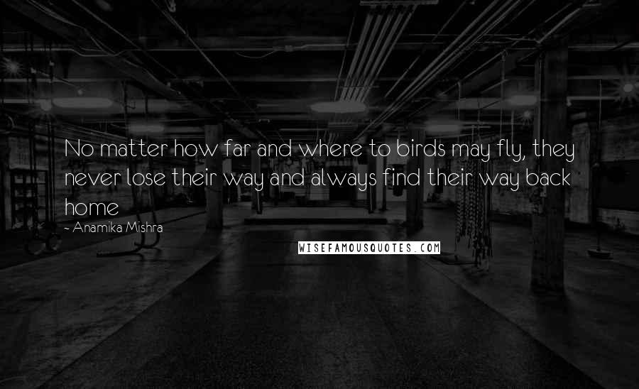 Anamika Mishra quotes: No matter how far and where to birds may fly, they never lose their way and always find their way back home
