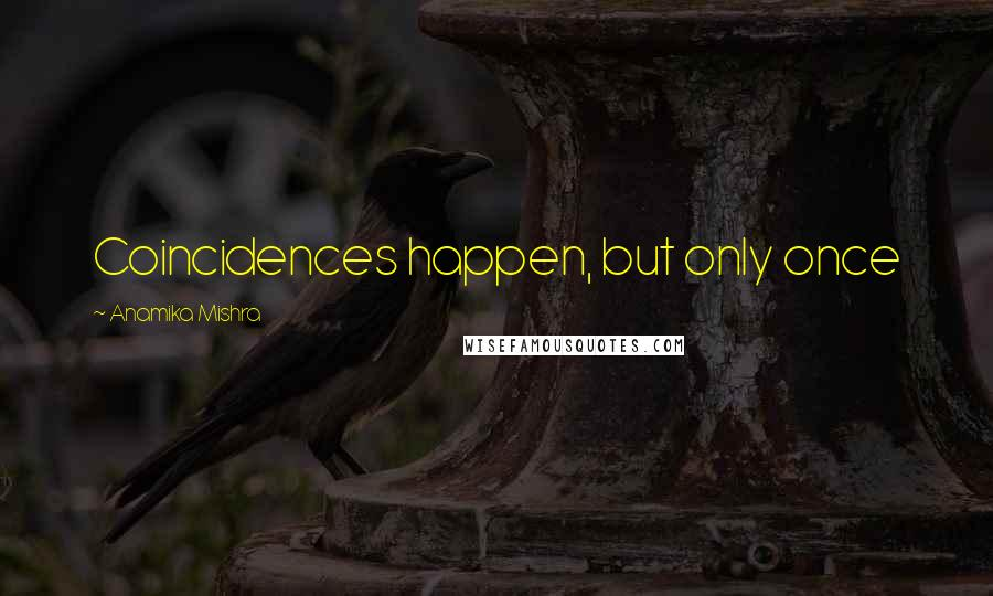 Anamika Mishra quotes: Coincidences happen, but only once