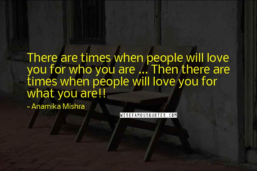 Anamika Mishra quotes: There are times when people will love you for who you are ... Then there are times when people will love you for what you are!!