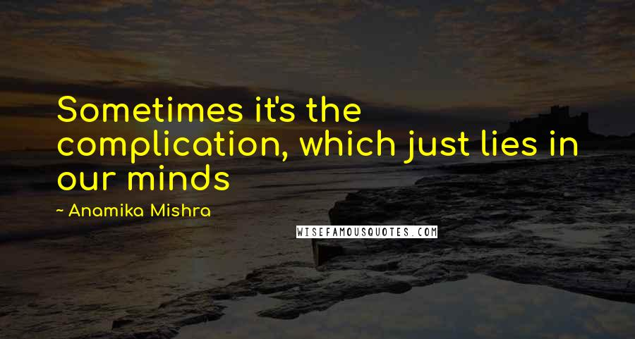Anamika Mishra quotes: Sometimes it's the complication, which just lies in our minds
