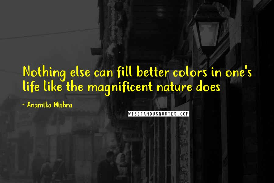 Anamika Mishra quotes: Nothing else can fill better colors in one's life like the magnificent nature does