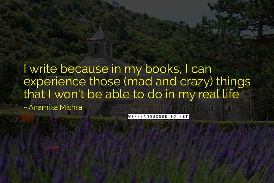 Anamika Mishra quotes: I write because in my books, I can experience those (mad and crazy) things that I won't be able to do in my real life