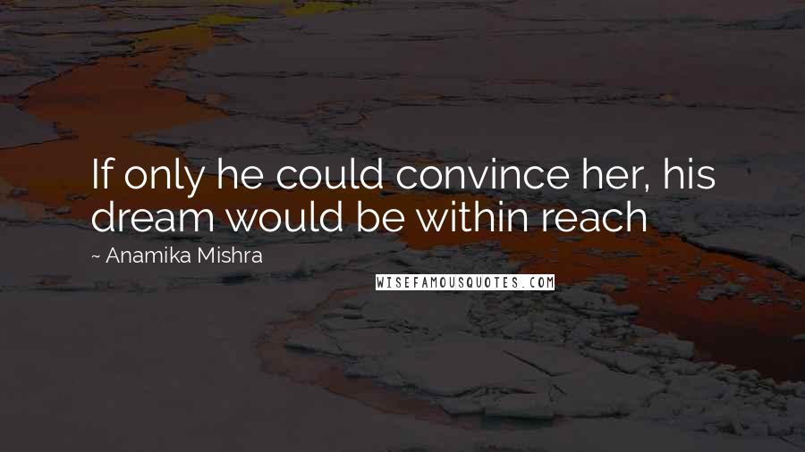 Anamika Mishra quotes: If only he could convince her, his dream would be within reach