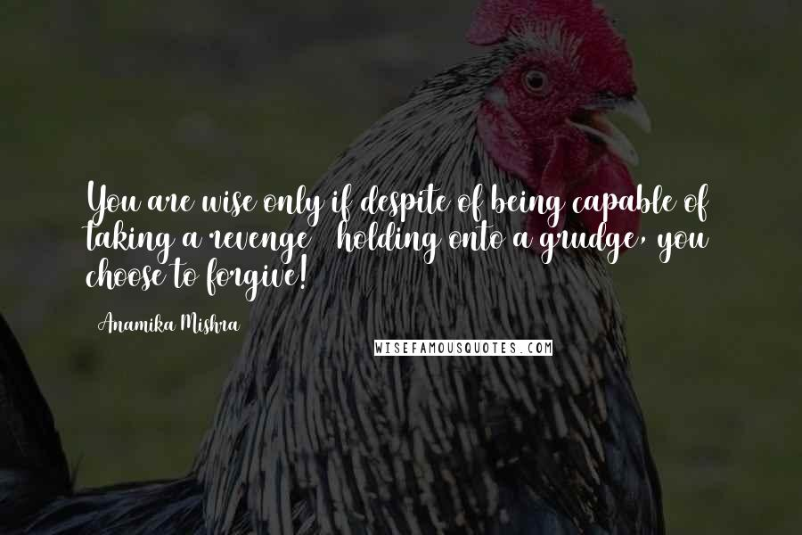 Anamika Mishra quotes: You are wise only if despite of being capable of taking a revenge & holding onto a grudge, you choose to forgive!