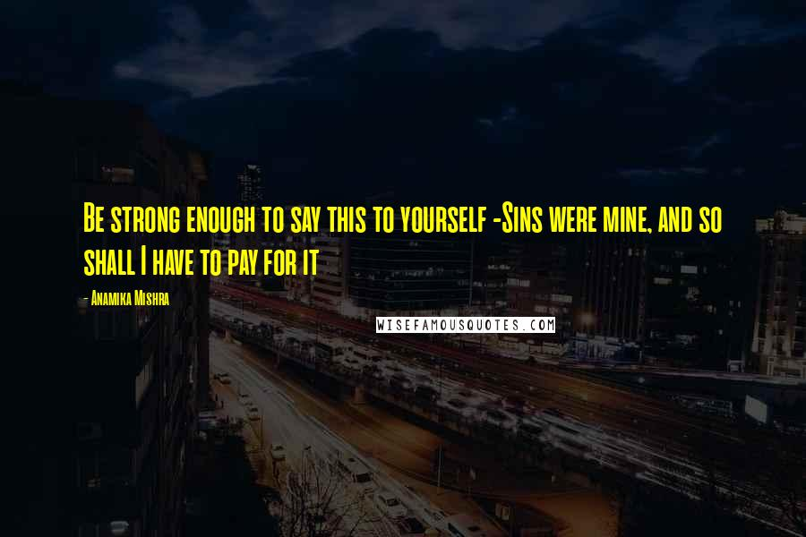 Anamika Mishra quotes: Be strong enough to say this to yourself -Sins were mine, and so shall I have to pay for it