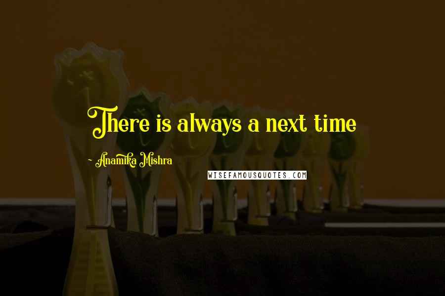 Anamika Mishra quotes: There is always a next time