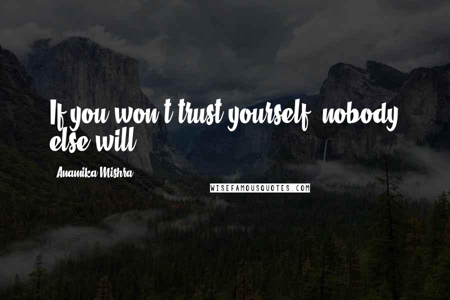 Anamika Mishra quotes: If you won't trust yourself, nobody else will.