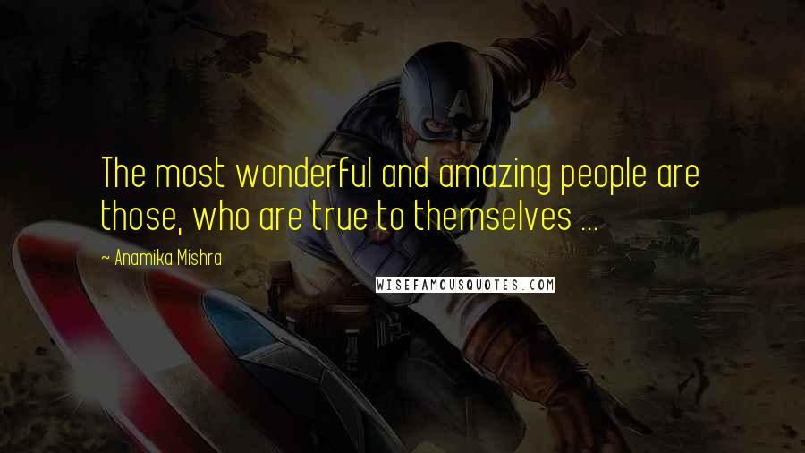 Anamika Mishra quotes: The most wonderful and amazing people are those, who are true to themselves ...
