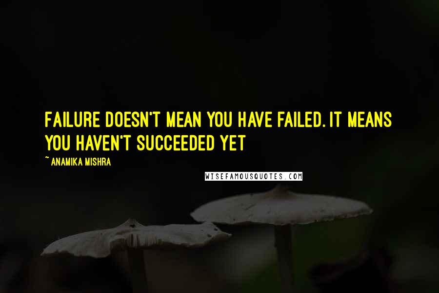 Anamika Mishra quotes: Failure doesn't mean you have failed. It means you haven't succeeded yet