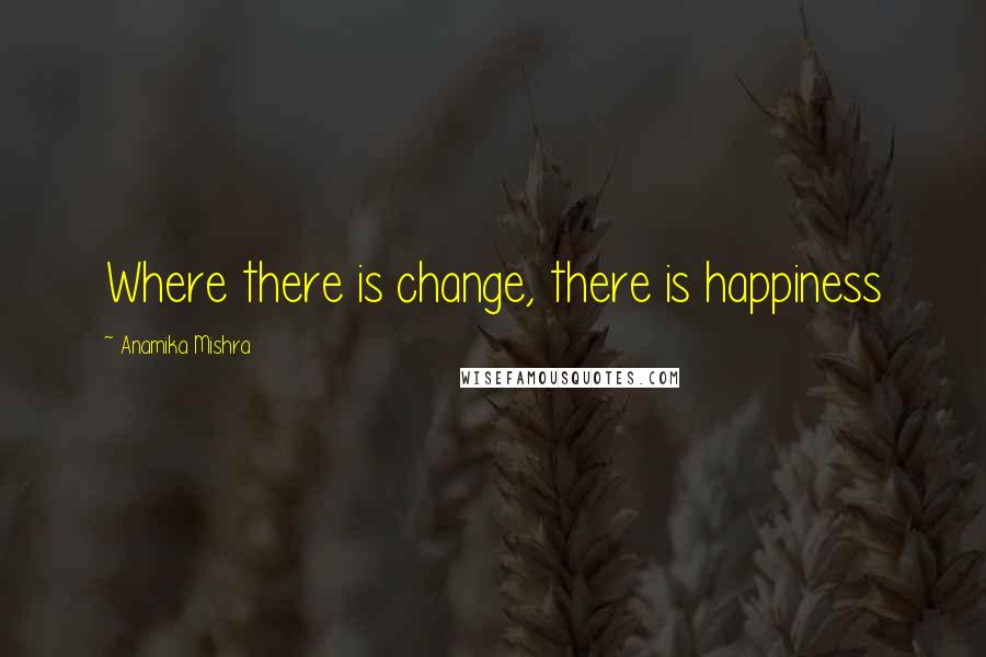 Anamika Mishra quotes: Where there is change, there is happiness