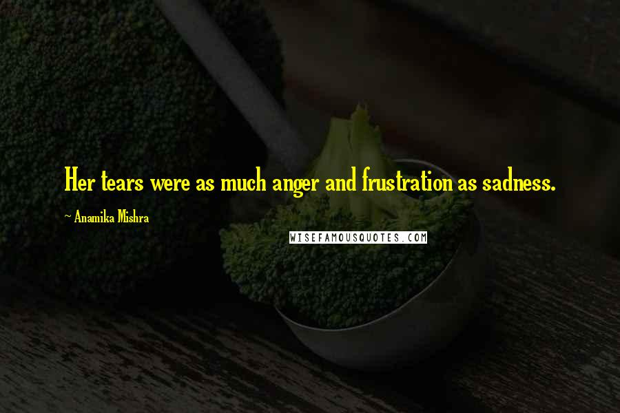 Anamika Mishra quotes: Her tears were as much anger and frustration as sadness.
