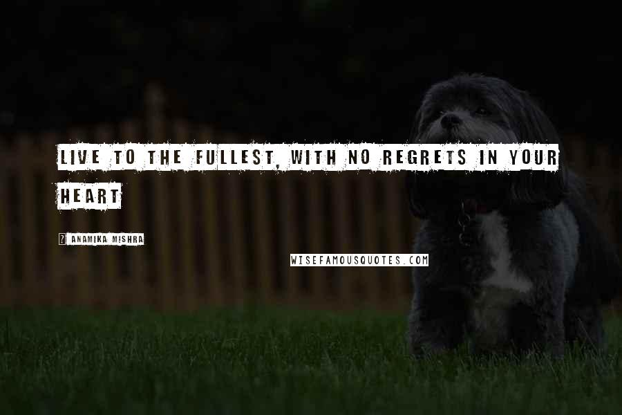 Anamika Mishra quotes: Live to the fullest, with no regrets in your heart
