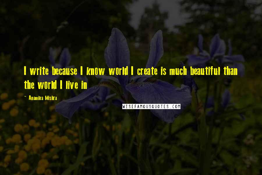 Anamika Mishra quotes: I write because I know world I create is much beautiful than the world I live in