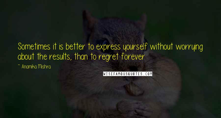 Anamika Mishra quotes: Sometimes it is better to express yourself without worrying about the results, than to regret forever