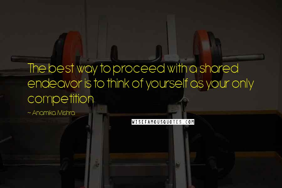 Anamika Mishra quotes: The best way to proceed with a shared endeavor is to think of yourself as your only competition