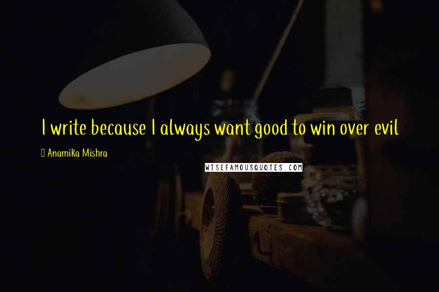 Anamika Mishra quotes: I write because I always want good to win over evil