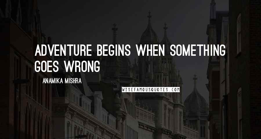 Anamika Mishra quotes: Adventure begins when something goes wrong