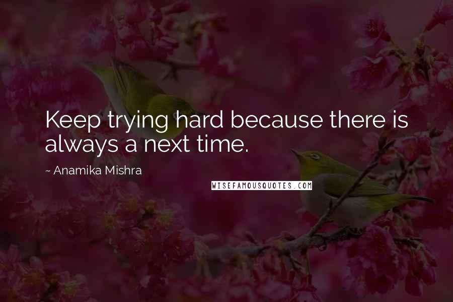 Anamika Mishra quotes: Keep trying hard because there is always a next time.