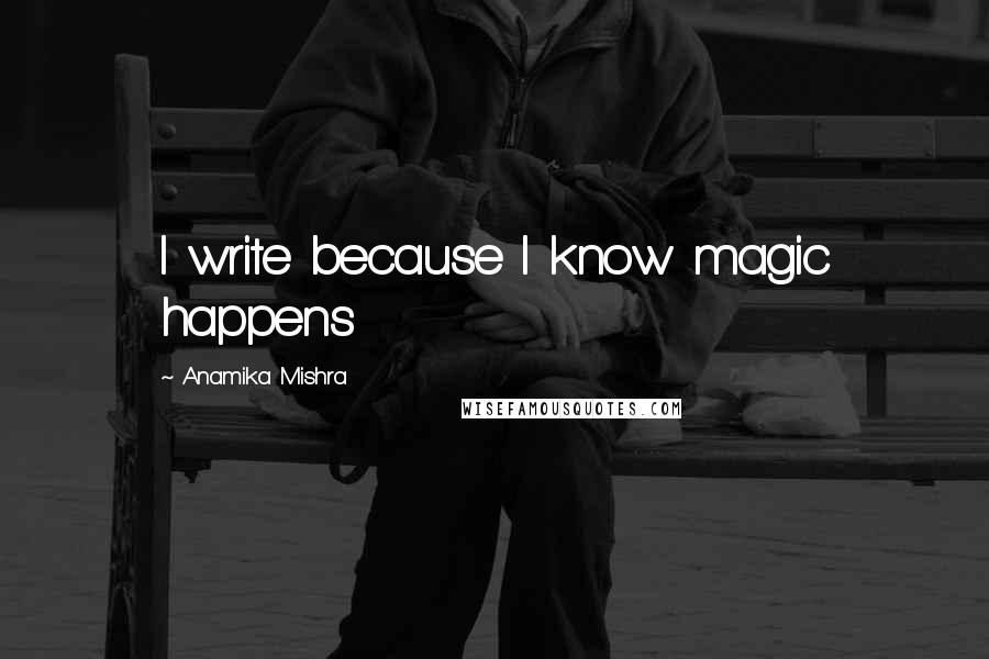Anamika Mishra quotes: I write because I know magic happens