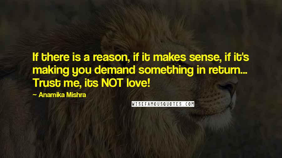 Anamika Mishra quotes: If there is a reason, if it makes sense, if it's making you demand something in return... Trust me, its NOT love!