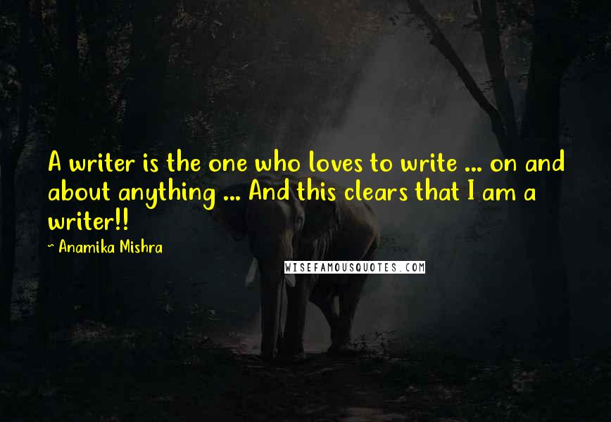 Anamika Mishra quotes: A writer is the one who loves to write ... on and about anything ... And this clears that I am a writer!!