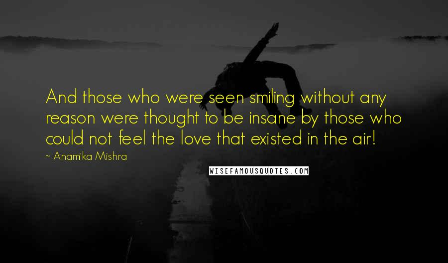 Anamika Mishra quotes: And those who were seen smiling without any reason were thought to be insane by those who could not feel the love that existed in the air!