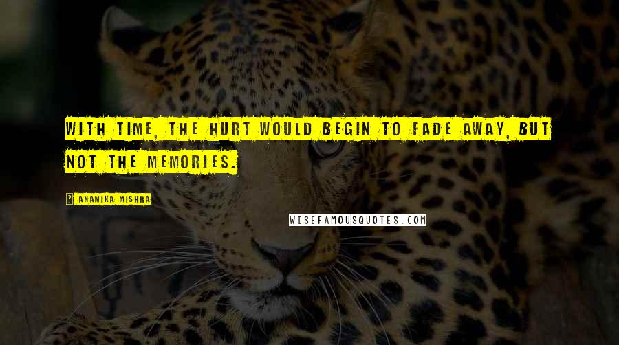 Anamika Mishra quotes: With time, the hurt would begin to fade away, but not the memories.