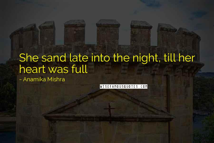 Anamika Mishra quotes: She sand late into the night, till her heart was full