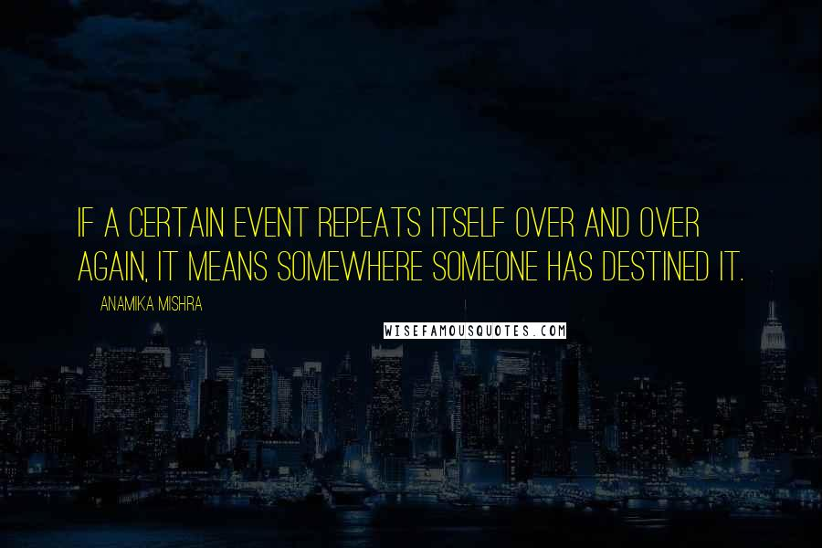 Anamika Mishra quotes: If a certain event repeats itself over and over again, it means somewhere someone has destined it.