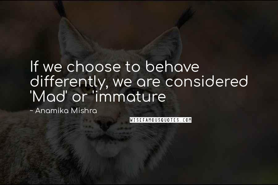Anamika Mishra quotes: If we choose to behave differently, we are considered 'Mad' or 'immature