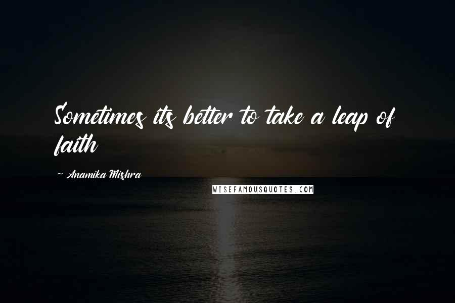Anamika Mishra quotes: Sometimes its better to take a leap of faith