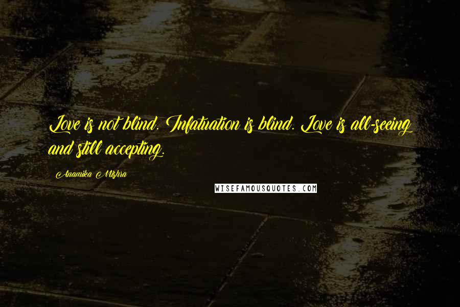 Anamika Mishra quotes: Love is not blind. Infatuation is blind. Love is all-seeing and still accepting.