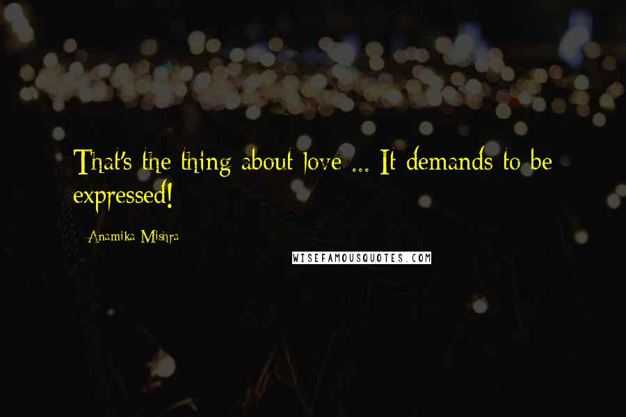 Anamika Mishra quotes: That's the thing about love ... It demands to be expressed!