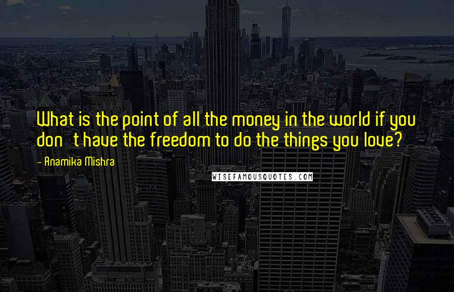 Anamika Mishra quotes: What is the point of all the money in the world if you don't have the freedom to do the things you love?