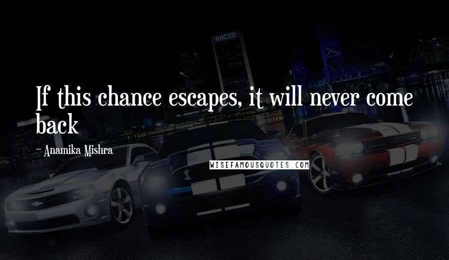 Anamika Mishra quotes: If this chance escapes, it will never come back