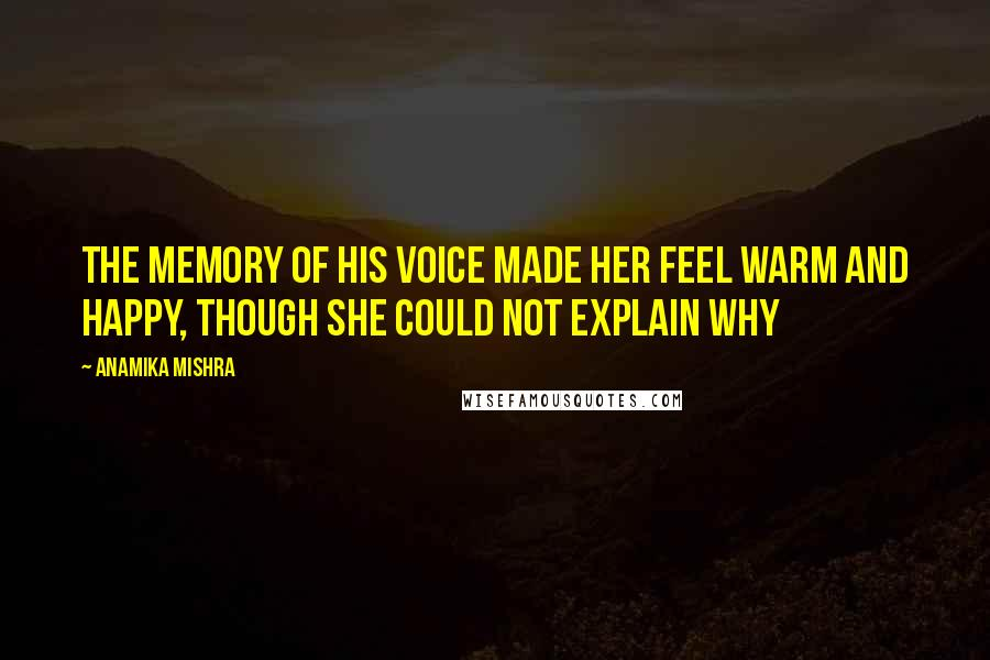 Anamika Mishra quotes: The memory of his voice made her feel warm and happy, though she could not explain why