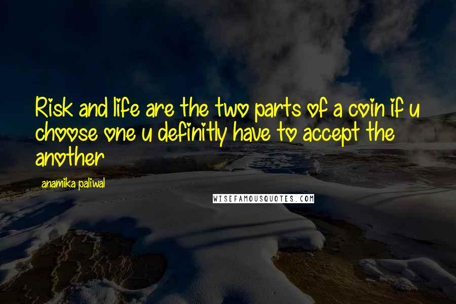 Anamika Paliwal quotes: Risk and life are the two parts of a coin if u choose one u definitly have to accept the another
